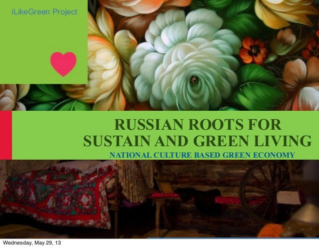 RUSSIAN ROOTS FORSUSTAIN AND GREEN LIVINGNATIONAL CULTURE BASED GREEN ECONOMYiLikeGreen ProjectWednesday, May 29, 13