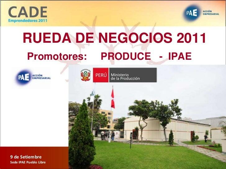 RUEDA DE NEGOCIOS 2011          Promotores:        PRODUCE - IPAE9 de Setiembre                         RUEDA DE NEGOCIOSS...