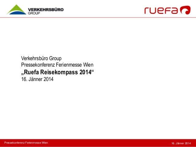"Verkehrsbüro Group Pressekonferenz Ferienmesse Wien  ""Ruefa Reisekompass 2014"" 16. Jänner 2014  Pressekonferenz Ferienmess..."