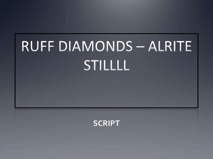 RUFF DIAMONDS – ALRITE STILLLL<br />SCRIPT<br />