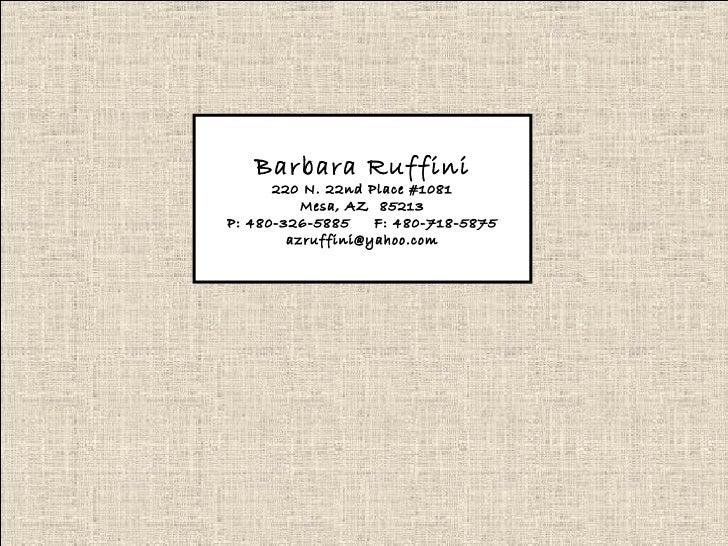 Barbara Ruffini 220 N. 22nd Place #1081 Mesa, AZ  85213 P: 480-326-5885  F: 480-718-5875 [email_address]