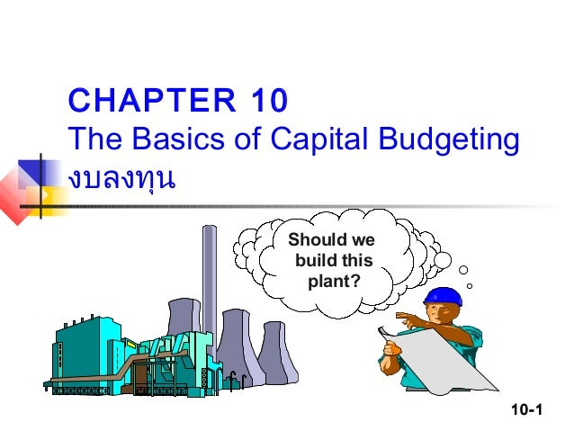 10-1 CHAPTER 10 The Basics of Capital Budgeting งบลงทุน Should we build this plant?