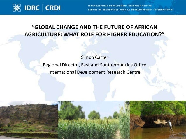 """""""GLOBAL CHANGE AND THE FUTURE OF AFRICANAGRICULTURE: WHAT ROLE FOR HIGHER EDUCATION?""""                        Simon Carter ..."""