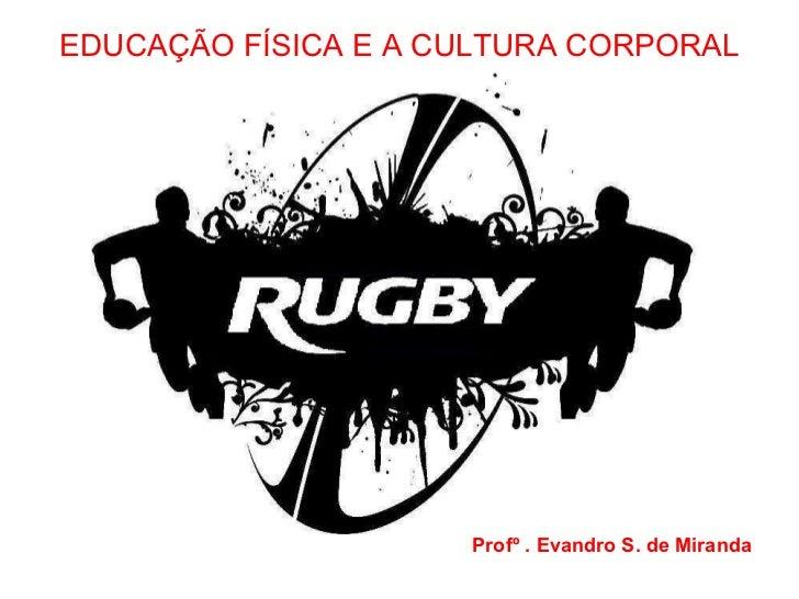EDUCAÇÃO FÍSICA E A CULTURA CORPORAL Profº . Evandro S. de Miranda