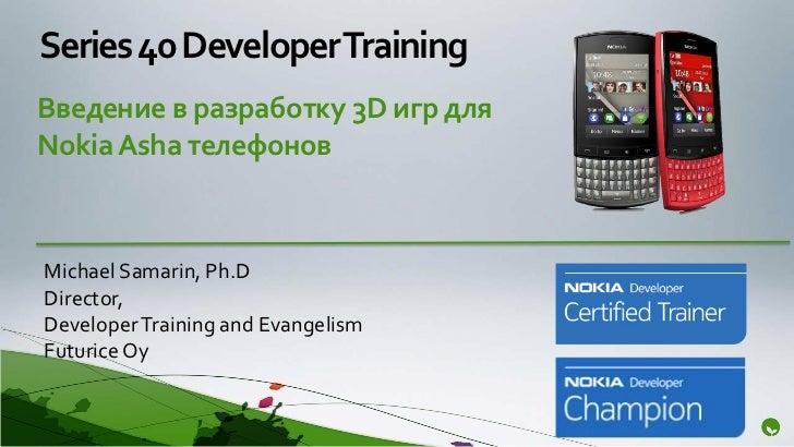 Series 40 Developer TrainingВведение в разработку 3D игр дляNokia Asha телефоновMichael Samarin, Ph.DDirector,Developer Tr...