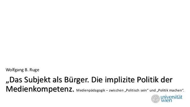 """""""Das Subjekt als Bürger. Die implizite Politik der Medienkompetenz. Medienpädagogik –zwischen """"Politisch sein"""" und """"Politi..."""