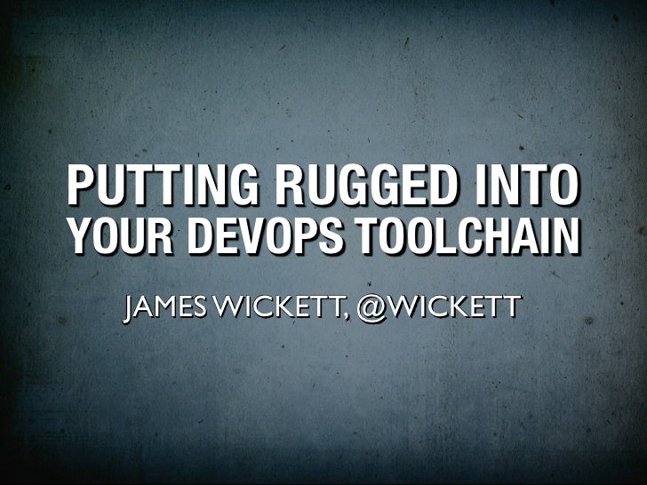 PUTTING RUGGED INTOYOUR DEVOPS TOOLCHAIN  JAMES WICKETT, @WICKETT