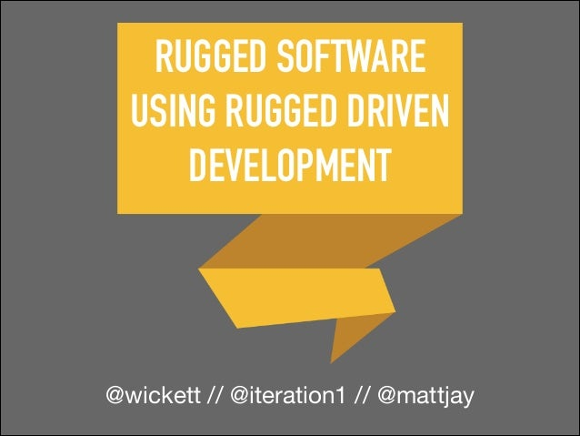 RUGGED SOFTWARE USING RUGGED DRIVEN DEVELOPMENT  @wickett // @iteration1 // @mattjay
