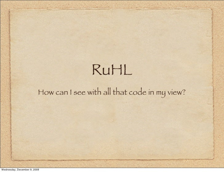 RuHL                           How can I see with all that code in my view?     Wednesday, December 9, 2009