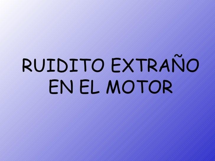 RUIDITO EXTRAÑO EN EL MOTOR