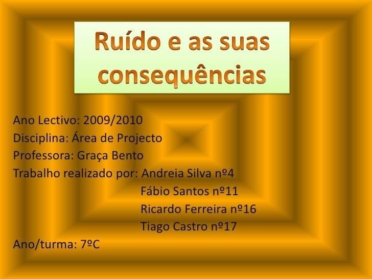 Ruído e as suas consequências<br />Ano Lectivo: 2009/2010<br />Disciplina: Área de Projecto<br />Professora: Graça Bento<b...