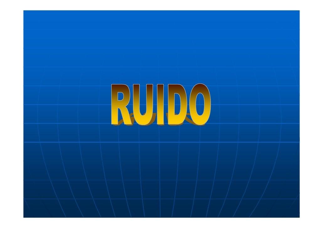 Definiciones y conceptos Ruido: • Sonidos no deseado • Cuando se utiliza la expresión ruido   como sinónimo de contaminaci...