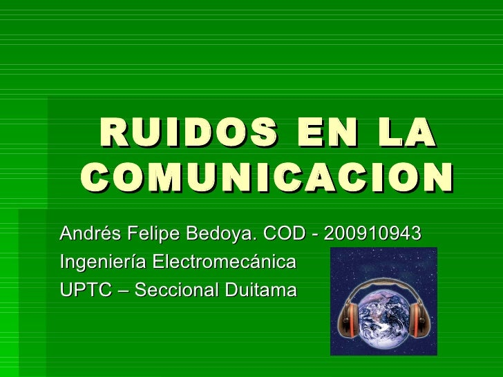 RUIDOS EN LA COMUNICACION Andrés Felipe Bedoya. COD - 200910943 Ingeniería Electromecánica UPTC – Seccional Duitama