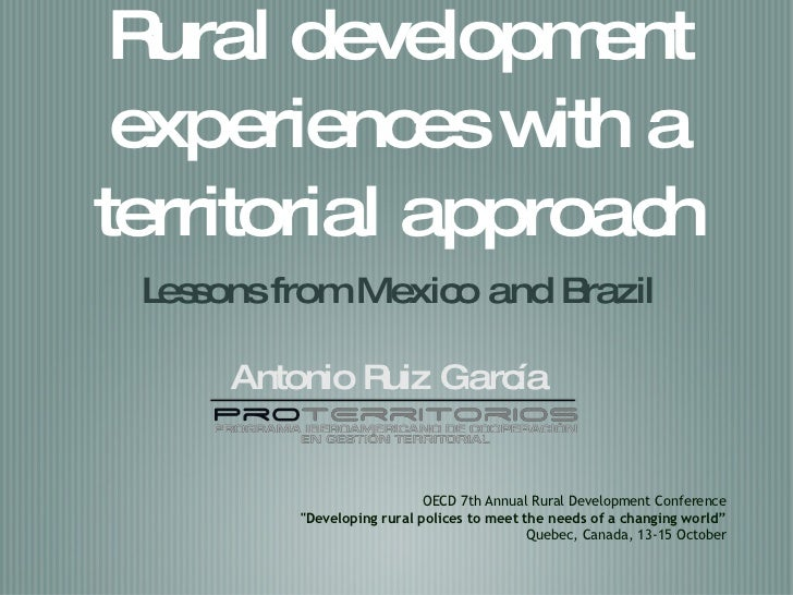 Rural development experiences with a  territorial  approach <ul><li>Lessons from Mexico and Brazil </li></ul>Antonio Ruiz ...