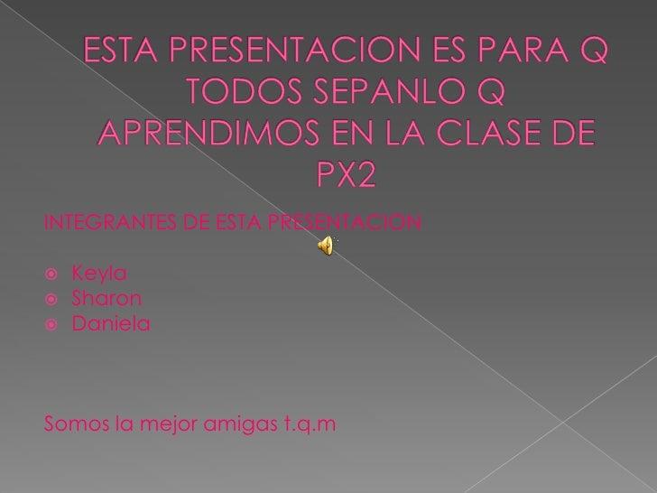 ESTA PRESENTACION ES PARA Q TODOS SEPANLO Q APRENDIMOS EN LA CLASE DE PX2 <br />INTEGRANTES DE ESTA PRESENTACION <br />Key...