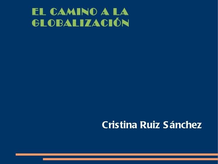 EL CAMINO A LAGLOBALIZACIÓN          Cristina Ruiz S ánchez