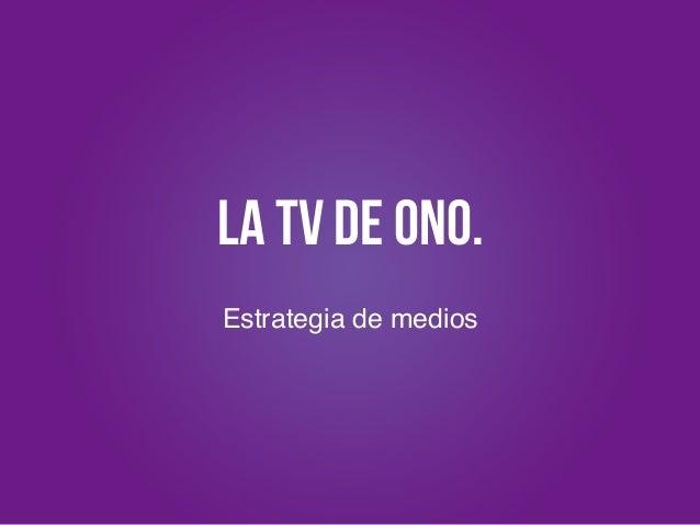 La TV de ONO. Estrategia de medios! !