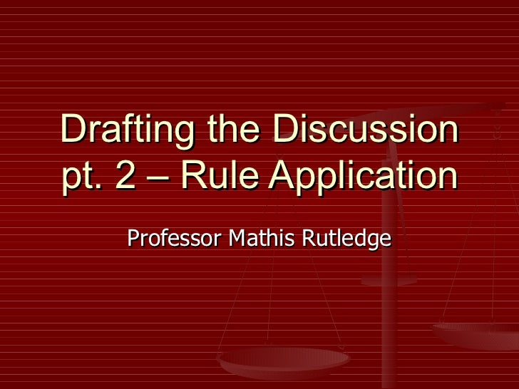 Drafting the Discussion pt. 2 – Rule Application Professor Mathis Rutledge