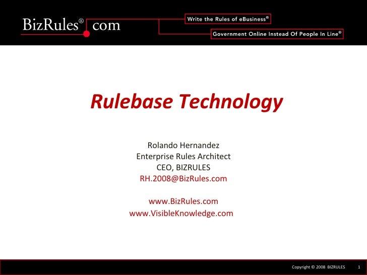 Rulebase Technology Rolando Hernandez Enterprise Rules Architect CEO, BIZRULES [email_address] www.BizRules.com www.Visibl...