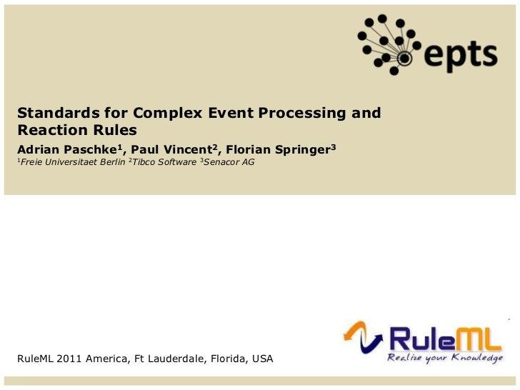 Standards for Complex Event Processing andReaction RulesAdrian Paschke1, Paul Vincent2, Florian Springer31Freie   Universi...