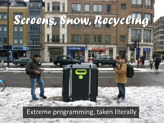 Screens, Snow, & Recycling -- Extreme programming, taken literally