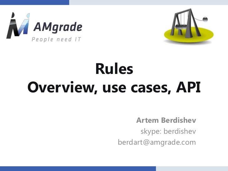RulesOverview, use cases, API                 Artem Berdishev                  skype: berdishev            berdart@amgrade...