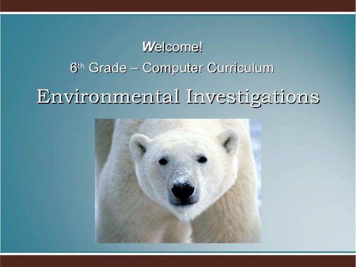 Environmental Investigations <ul><li>W elcome! </li></ul><ul><li>6 th  Grade – Computer Curriculum </li></ul>