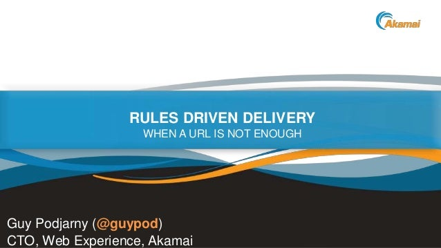 ©2014 AkamaiFaster ForwardTM RULES DRIVEN DELIVERY WHEN A URL IS NOT ENOUGH Guy Podjarny (@guypod) CTO, Web Experience, Ak...