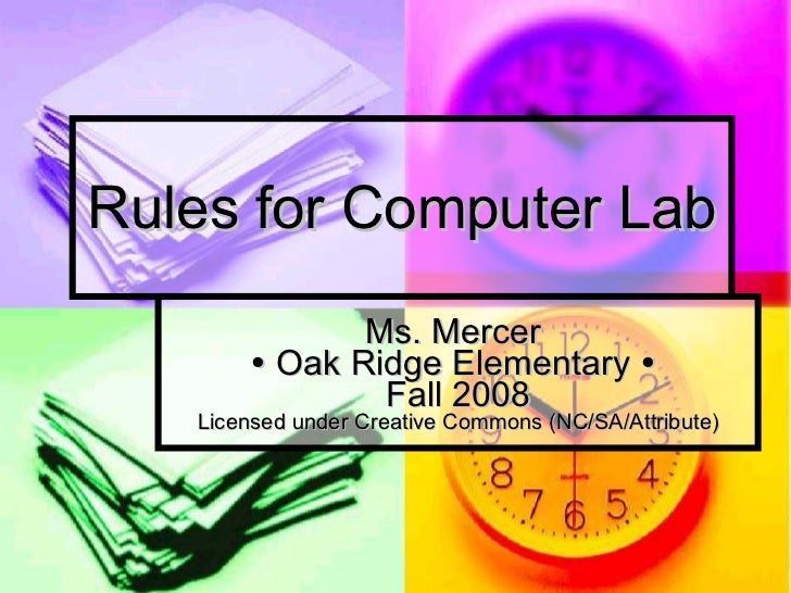 Rules for Computer Lab Ms. Mercer    Oak Ridge Elementary     Fall 2008 Licensed under Creative Commons (NC/SA/Attribute)