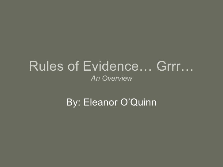 Rules of Evidence… Grrr… An Overview By: Eleanor O'Quinn