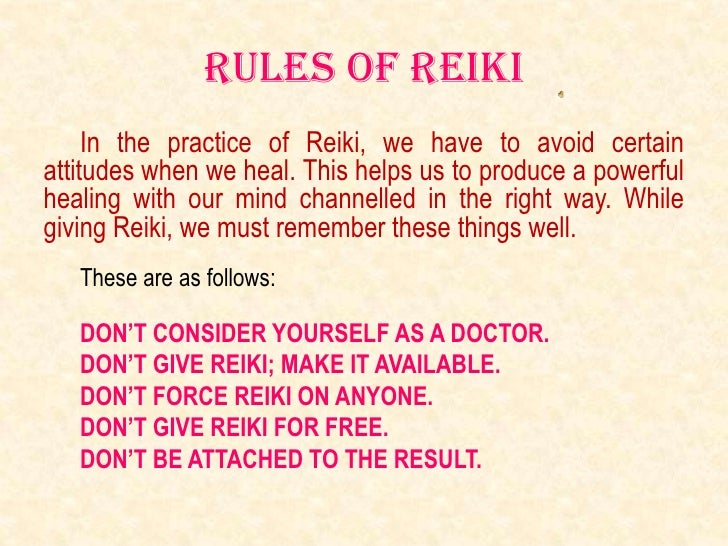 Rules of reiki     In the practice of Reiki, we have to avoid certainattitudes when we heal. This helps us to produce a po...