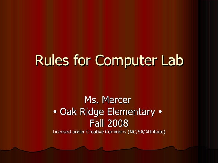Rules for Computer Lab Ms. Mercer    Oak Ridge Elementary     Fall 2008 Licensed under Creative Commons (NC/SA/Attribute)