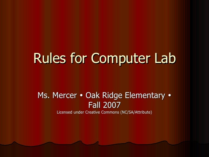 Rules for Computer Lab  Ms. Mercer  Oak Ridge Elementary               Fall 2007      Licensed under Creative Commons (N...