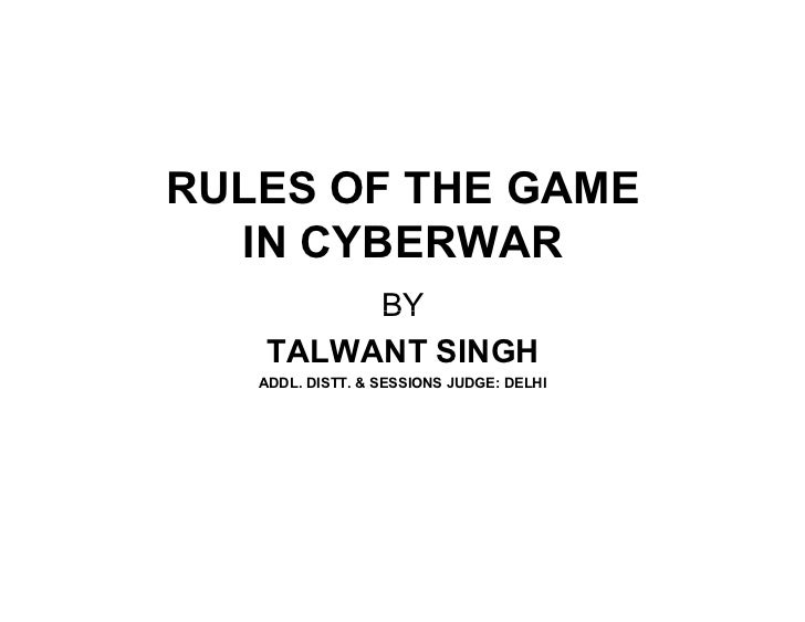 RULES OF THE GAME  IN CYBERWAR        BY   TALWANT SINGH   ADDL. DISTT. & SESSIONS JUDGE: DELHI