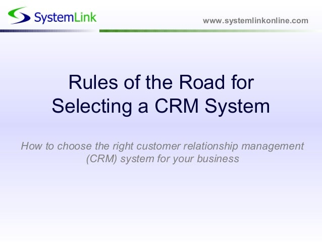 www.systemlinkonline.com Rules of the Road for Selecting a CRM System How to choose the right customer relationship manage...