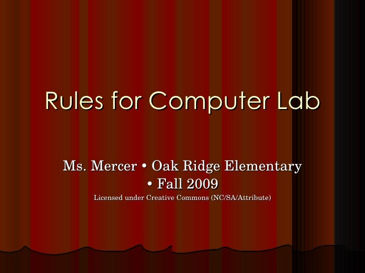 Rules for Computer Lab Ms. Mercer    Oak Ridge Elementary    Fall 2009 Licensed under Creative Commons (NC/SA/Attribute)