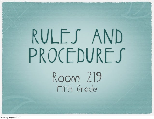 RULES AND PROCEDURES Room 219 Fifth Grade Tuesday, August 20, 13