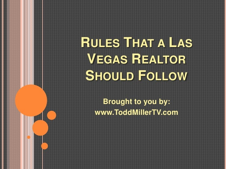 RULES THAT A LAS VEGAS REALTOR SHOULD FOLLOW   Brought to you by:  www.ToddMillerTV.com