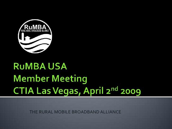 RuMBA USAMember MeetingCTIA Las Vegas, April 2nd 2009<br />THE RURAL MOBILE BROADBAND ALLIANCE<br />