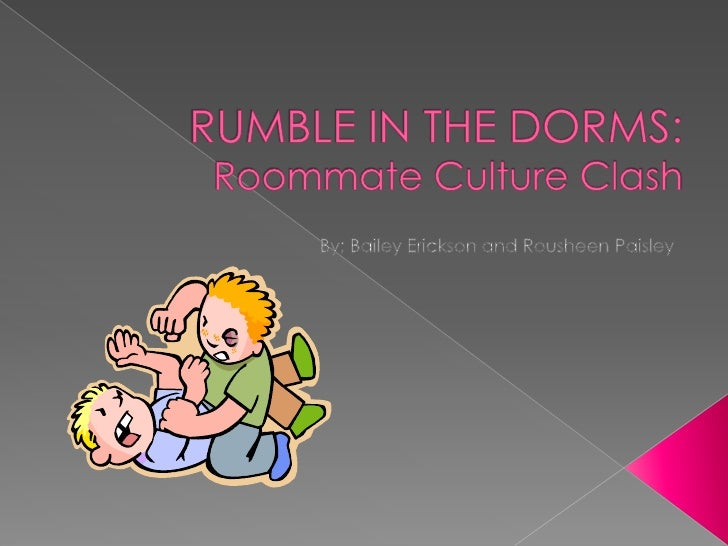 RUMBLE IN THE DORMS: Roommate Culture Clash<br />By; Bailey Erickson and Rousheen Paisley<br />
