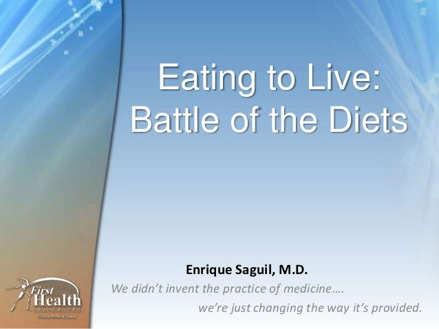 Eating to Live:   Battle of the Diets             Enrique Saguil, M.D.We didn't invent the practice of medicine….         ...
