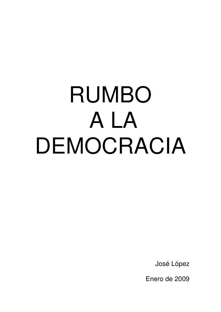 RUMBO    A LA DEMOCRACIA              José López         Enero de 2009