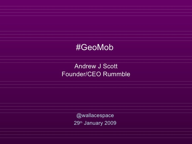 #GeoMob  Andrew J Scott Founder/CEO Rummble @wallacespace 29 th  January 2009