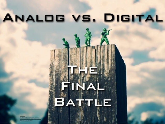 Analog vs. Digital The Final Battle http:// farm5.staticflickr.com/ 4088/4840743279_d7fca 91743_o_d.jpg