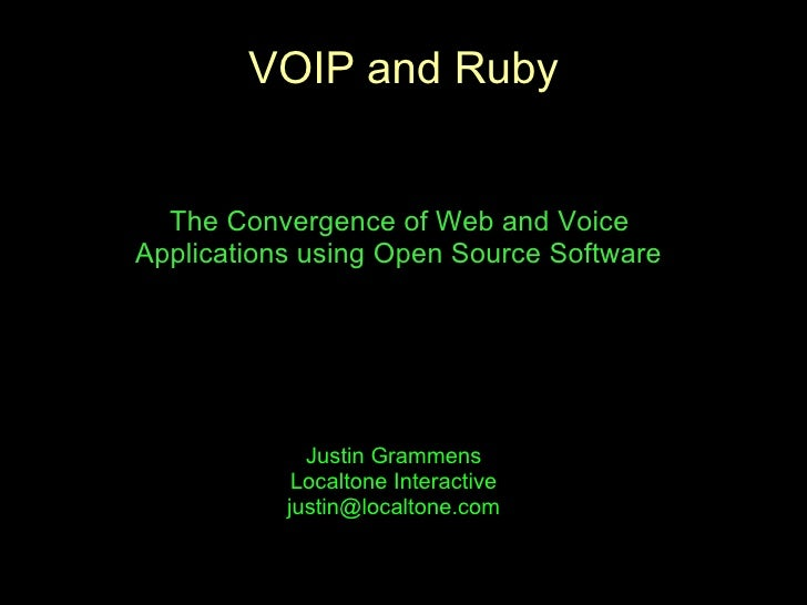 VOIP and Ruby     The Convergence of Web and Voice Applications using Open Source Software                  Justin Grammen...