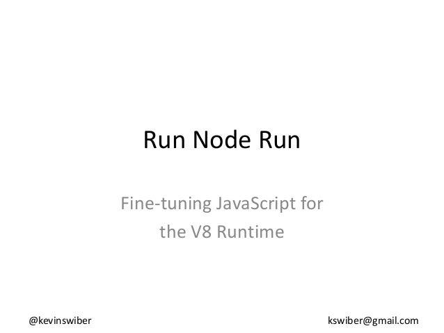 Run Node Run               Fine-tuning JavaScript for                    the V8 Runtime@kevinswiber                       ...