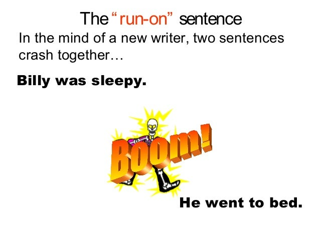 """The""""run-on"""" sentenceIn the mind of a new writer, two sentencescrash together…Billy was sleepy.He went to bed."""