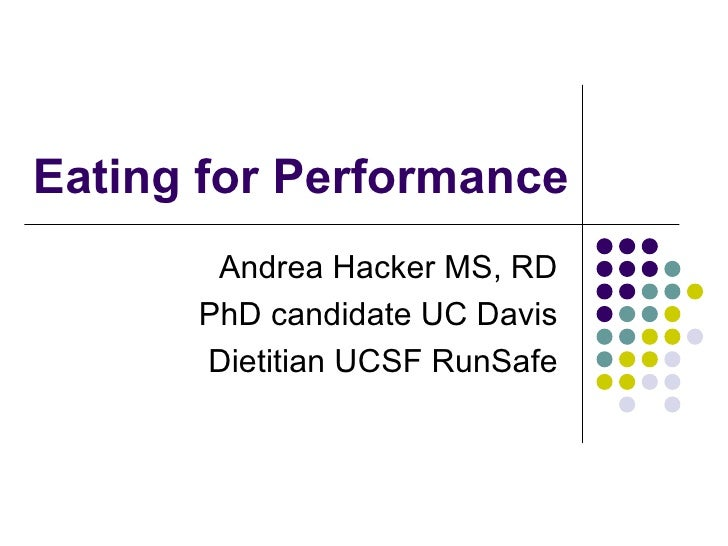 Eating for Performance       Andrea Hacker MS, RD      PhD candidate UC Davis      Dietitian UCSF RunSafe
