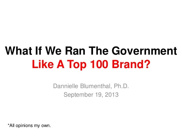 What If We Ran The Government Like A Top 100 Brand? Dannielle Blumenthal, Ph.D. September 19, 2013 *All opinions my own.