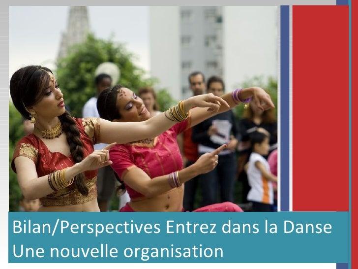 <ul><li>Bilan/Perspectives Entrez dans la Danse </li></ul><ul><li>Une nouvelle organisation </li></ul>
